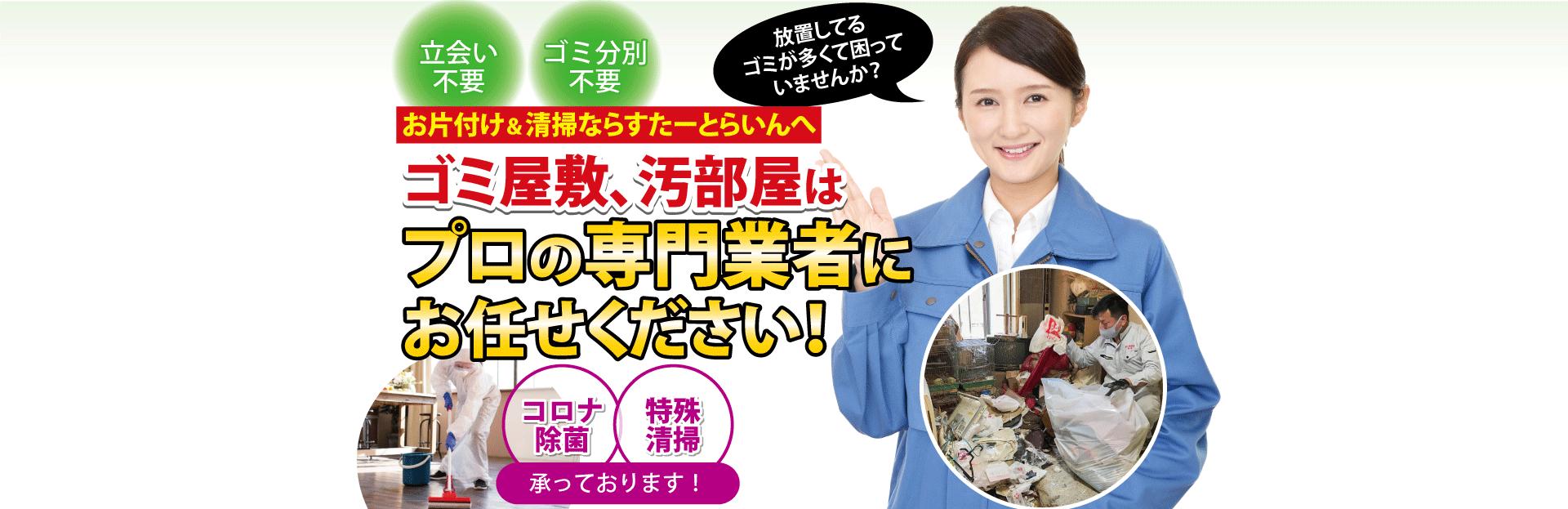 立会い不要、ゴミ分別不要。放置してるゴミが多くて困っていませんか?お片付け&清掃ならすたーとらいんへ、ゴミ屋敷、汚部屋はプロの集団にお任せください!コロナ除菌、特殊清掃承っております!